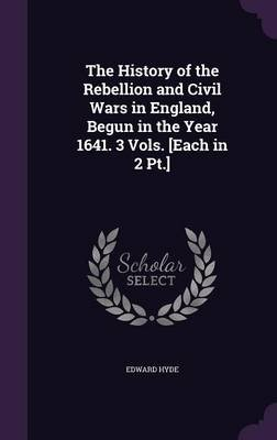The History of the Rebellion and Civil Wars in England, Begun in the Year 1641. 3 Vols. [Each in 2 PT.] (Hardcover): Edward Hyde