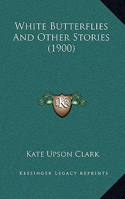 White Butterflies and Other Stories (1900) (Paperback): Kate Upson Clark