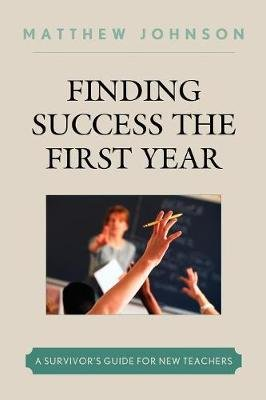 Finding Success the First Year - A Survivor's Guide for New Teachers (Paperback): Matthew Johnson