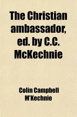 The Christian Ambassador, Ed. by C.C. McKechnie (Paperback): Colin Campbell M'Kechnie