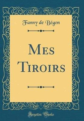 Mes Tiroirs (Classic Reprint) (French, Hardcover): Fanny De Begon