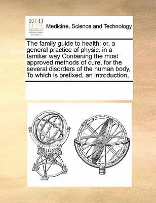 The Family Guide to Health - Or, a General Practice of Physic: In a Familiar Way Containing the Most Approved Methods of Cure,...
