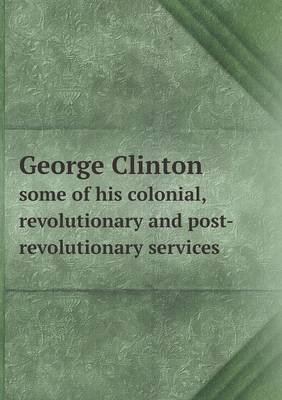George Clinton Some of His Colonial, Revolutionary and Post-Revolutionary Services (Paperback): Ralph Earl Prime