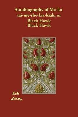 Autobiography of Ma-ka-tai-me-she-kia-kiak, or Black Hawk (Paperback): Black Hawk