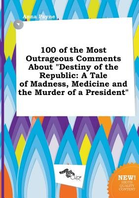 100 of the Most Outrageous Comments about Destiny of the Republic - A Tale of Madness, Medicine and the Murder of a President...