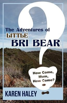The Adventures of Little Bri Bear - How Come, Mum, How Come? (Paperback): Karen Haley