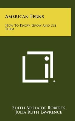 American Ferns - How to Know, Grow and Use Them (Hardcover): Edith Adelaide Roberts, Julia Ruth Lawrence