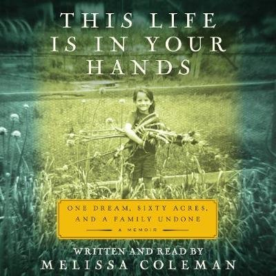 This Life Is in Your Hands - One Dream, Sixty Acres, and a Family Undone (Downloadable audio file): Melissa Coleman