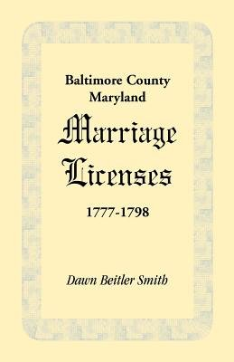 Baltimore County, Maryland Marriage Licenses, 1777-1798 (Paperback): Dawn Beitler Smith