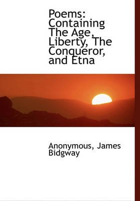 Poems - Containing the Age, Liberty, the Conqueror, and Etna