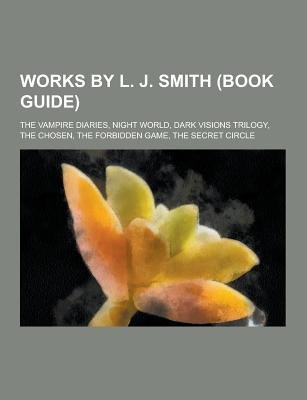 Works by L. J. Smith (Book Guide) - The Vampire Diaries, Night World, Dark Visions Trilogy, the Chosen, the Forbidden Game, the...
