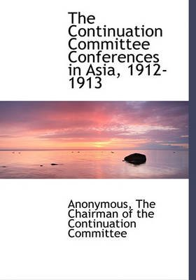 The Continuation Committee Conferences in Asia, 1912-1913 (Hardcover): Anonymous