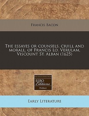 The Essayes or Counsels, Ciuill and Morall, of Francis Lo. Verulam, Viscount St. Alban (1625) (Paperback): Francis Bacon