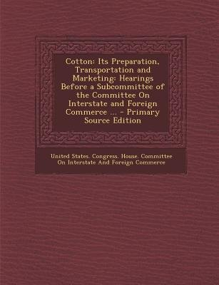 Cotton - Its Preparation, Transportation and Marketing: Hearings Before a Subcommittee of the Committee on Interstate and...