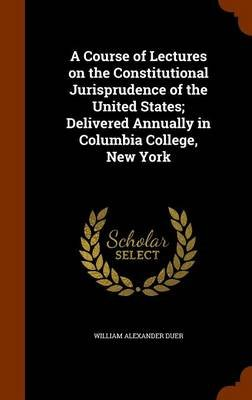 A Course of Lectures on the Constitutional Jurisprudence of the United States; Delivered Annually in Columbia College, New York...