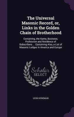 The Universal Masonic Record, Or, Links in the Golden Chain of Brotherhood - Containing, the Name, Business, Profession and...