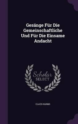 Gesange Fur Die Gemeinschaftliche Und Fur Die Einsame Andacht (Hardcover): Claus Harms