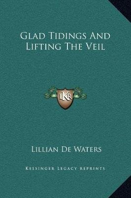 Glad Tidings and Lifting the Veil (Hardcover): Lillian De Waters