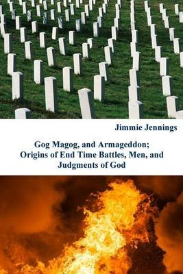 Gog Magog, and Armageddon - Origins of End Time Battles, Men; And Judgments of God (Paperback): Jimmie Jennings