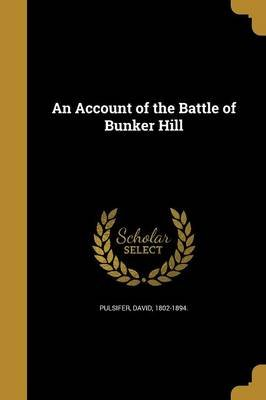 An Account of the Battle of Bunker Hill (Paperback): David 1802-1894 Pulsifer