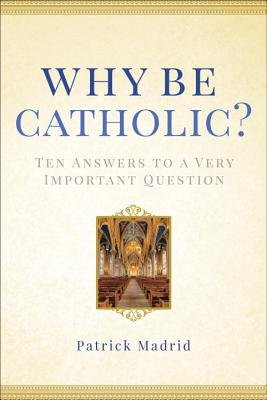 Why Be Catholic? - Ten Answers to a Very Important Question (Hardcover): Patrick Madrid