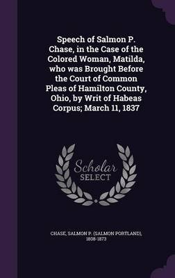 Speech of Salmon P. Chase, in the Case of the Colored Woman, Matilda, Who Was Brought Before the Court of Common Pleas of...