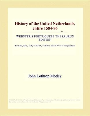 History of the United Netherlands, Entire 1584-86 (Webster's Portuguese Thesaurus Edition) (Electronic book text): Inc....