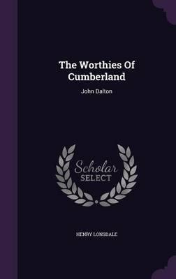 The Worthies of Cumberland - John Dalton (Hardcover): Henry Lonsdale