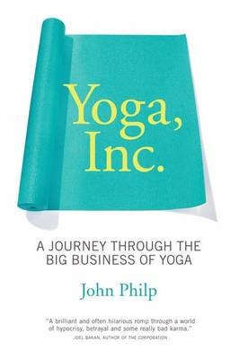 Yoga, Inc. - A Journey Through the Big Business of Yoga (Hardcover): John Philp