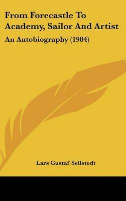 From Forecastle to Academy, Sailor and Artist - An Autobiography (1904) (Hardcover): Lars Gustaf Sellstedt
