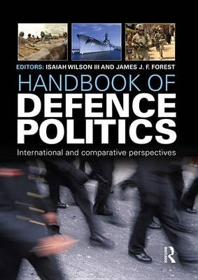 Handbook of Defence Politics - International and Comparative Perspectives (Electronic book text): Isaiah Wilson, James J.F....