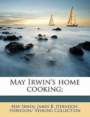May Irwin's Home Cooking; (Paperback): May Irwin, James B. Herndon, Herndon/ Vehling Collection