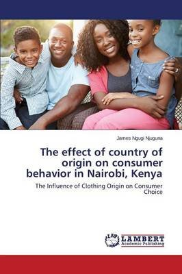 The Effect of Country of Origin on Consumer Behavior in Nairobi, Kenya (Paperback): Ngugi Njuguna James