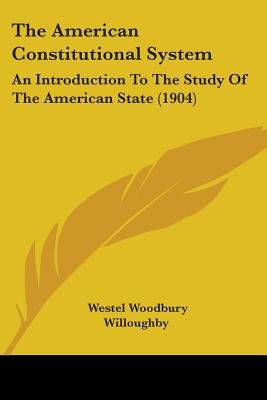 The American Constitutional System - An Introduction to the Study of the American State (1904) (Paperback): Westel Woodbury...
