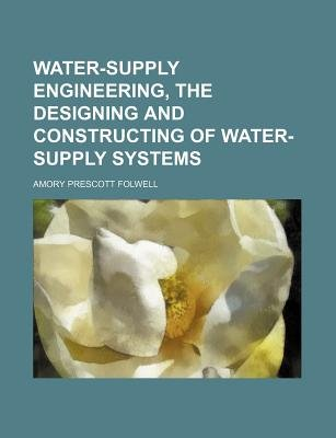 Water-Supply Engineering, the Designing and Constructing of Water-Supply Systems (Paperback): Amory Prescott Folwell