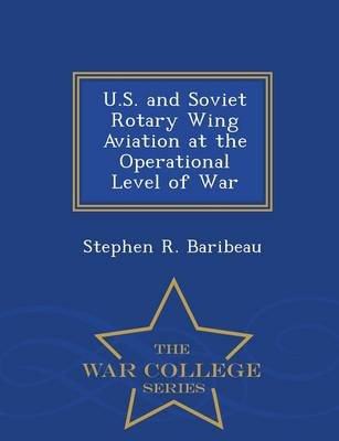 U.S. and Soviet Rotary Wing Aviation at the Operational Level of War - War College Series (Paperback): Stephen R. Baribeau