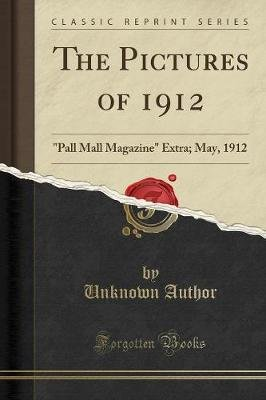 The Pictures of 1912 - Pall Mall Magazine Extra; May, 1912 (Classic Reprint) (Paperback): unknownauthor