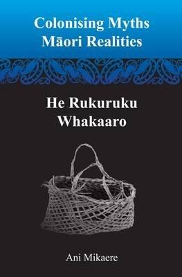 Colonising Myths - Maori Realities--He Rukuruku Whakaaro (Paperback): Ani Mikaere