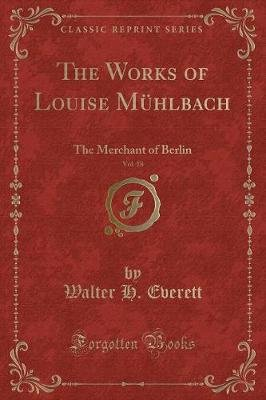 The Works of Louise M hlbach, Vol. 18 - The Merchant of Berlin (Classic Reprint) (Paperback): Walter H. Everett