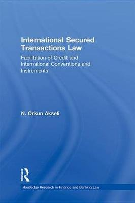 International Secured Transactions Law - Facilitation of Credit and International Conventions and Instruments (Electronic book...