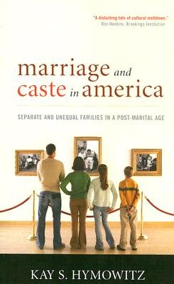 Marriage and Caste in America - Separate and Unequal Families in a Post-Marital Age (Paperback): Kay S. Hymowitz