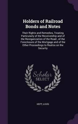 Holders of Railroad Bonds and Notes - Their Rights and Remedies, Treating Particularly of the Receivership and of the...