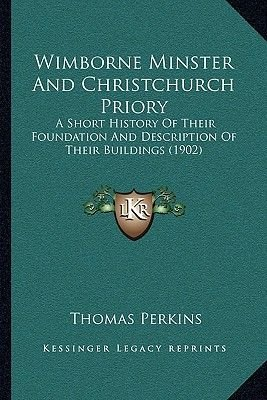 Wimborne Minster And Christchurch Priory - A Short History Of Their Foundation And Description Of Their Buildings (1902)...