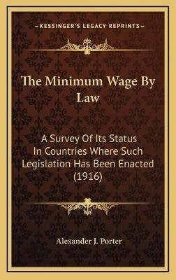 The Minimum Wage by Law - A Survey of Its Status in Countries Where Such Legislation Has Been Enacted (1916) (Hardcover):...