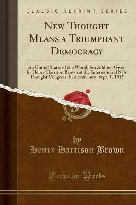 New Thought Means a Triumphant Democracy - An United States of the World; An Address Given by Henry Harrison Brown at the...