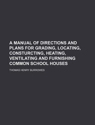 A Manual of Directions and Plans for Grading, Locating, Consturcting, Heating, Ventilating and Furnishing Common School Houses...