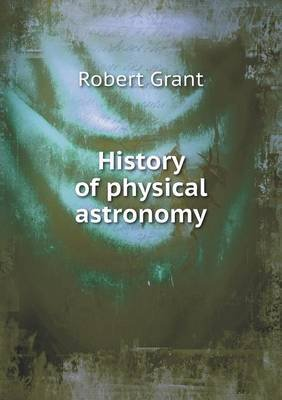 History of Physical Astronomy (Paperback): Grant Robert