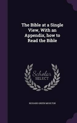 The Bible at a Single View, with an Appendix, How to Read the Bible (Hardcover): Richard Green Moulton