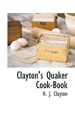 Clayton's Quaker Cook-Book (Paperback): H. J. Clayton