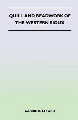 Quill and Beadwork of the Western Sioux (Paperback): Carrie A. Lyford